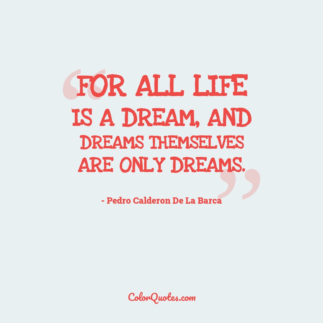 For all life is a dream, and dreams themselves are only dreams.