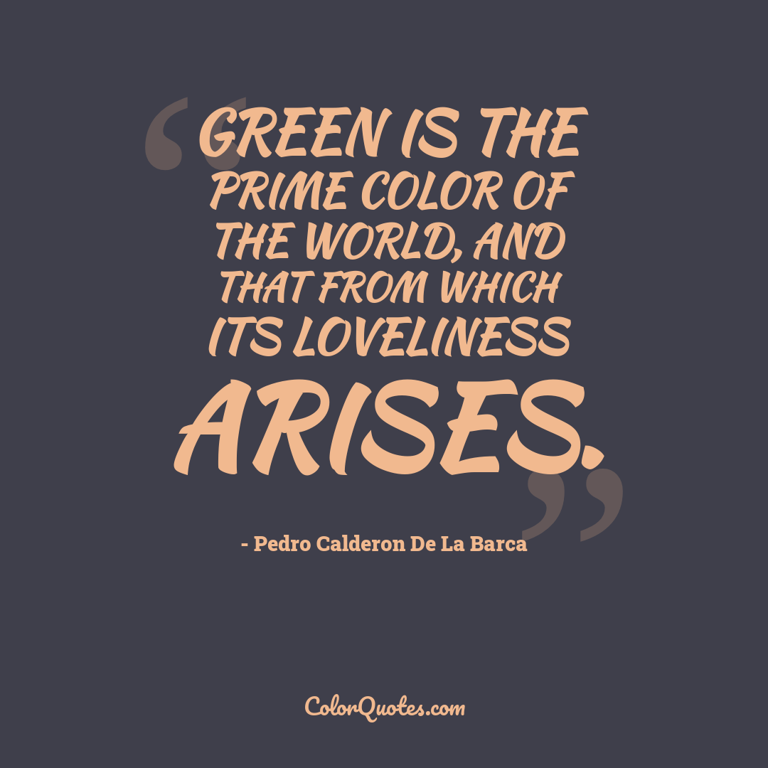 Green is the prime color of the world, and that from which its loveliness arises.