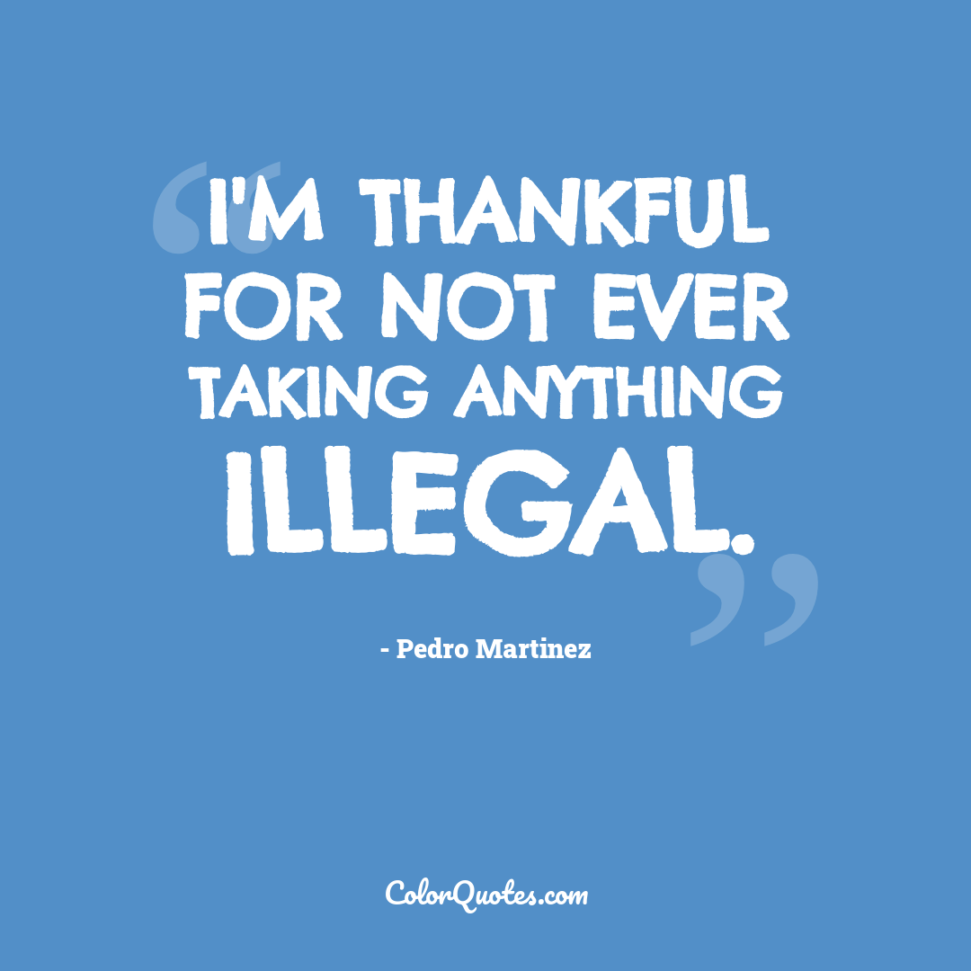 I'm thankful for not ever taking anything illegal.