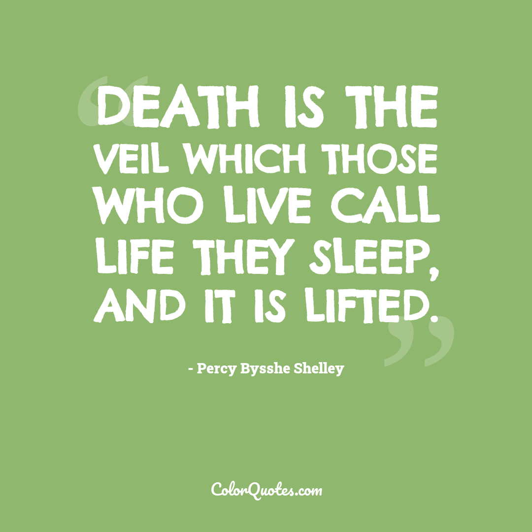 Death is the veil which those who live call life They sleep, and it is lifted.