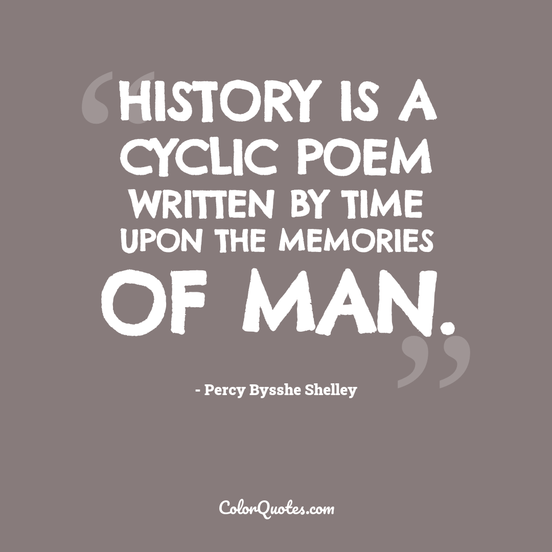 History is a cyclic poem written by time upon the memories of man.
