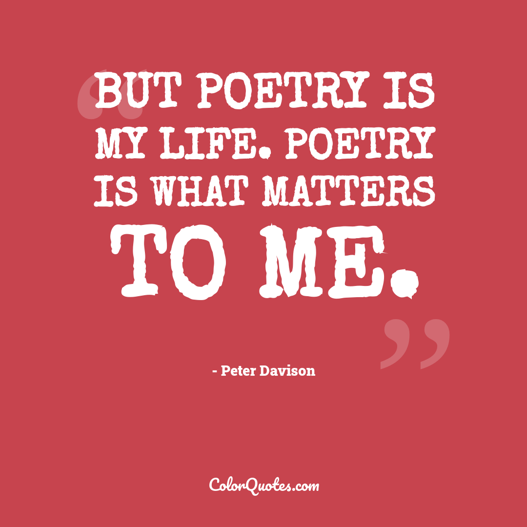But poetry is my life. Poetry is what matters to me.