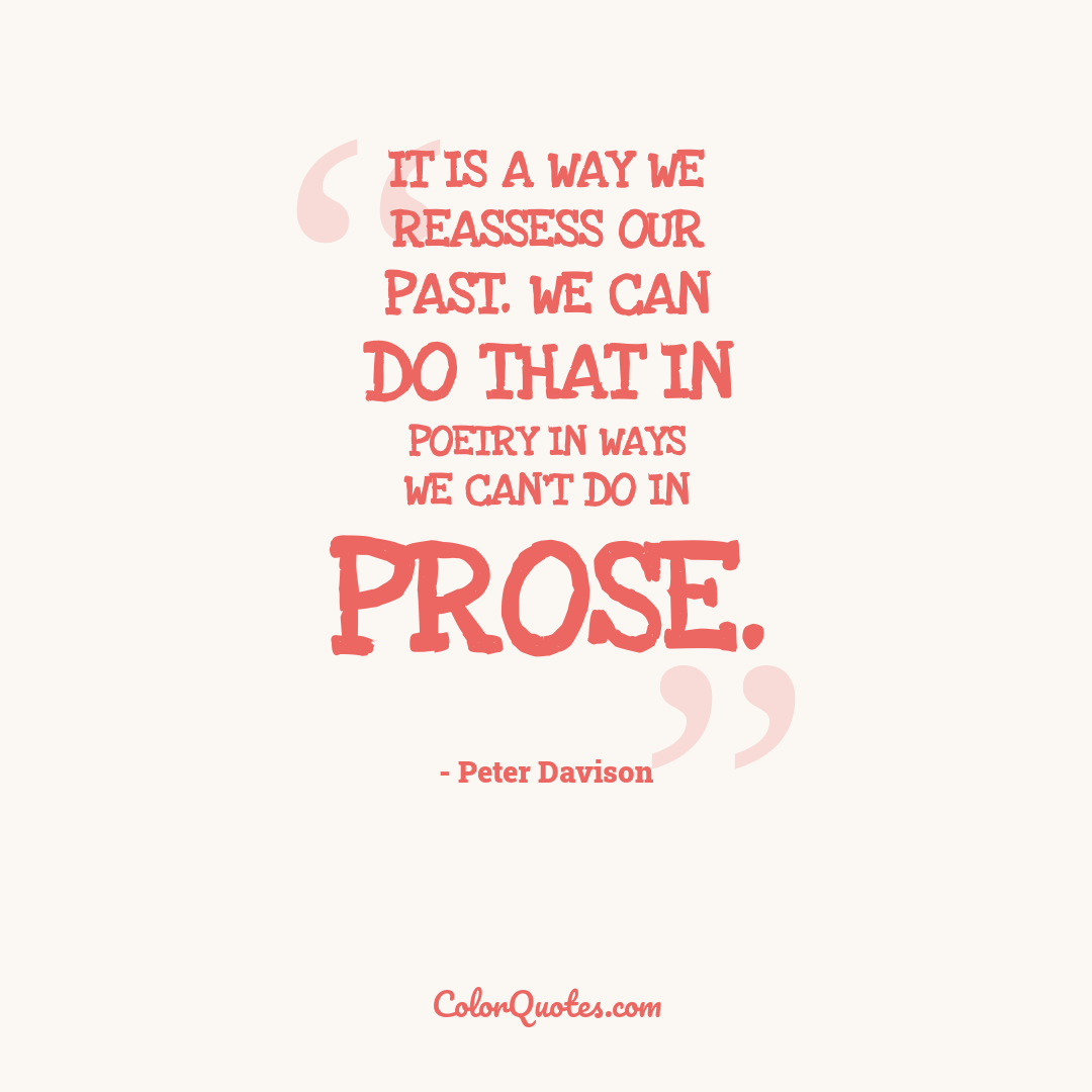 It is a way we reassess our past. We can do that in poetry in ways we can't do in prose.