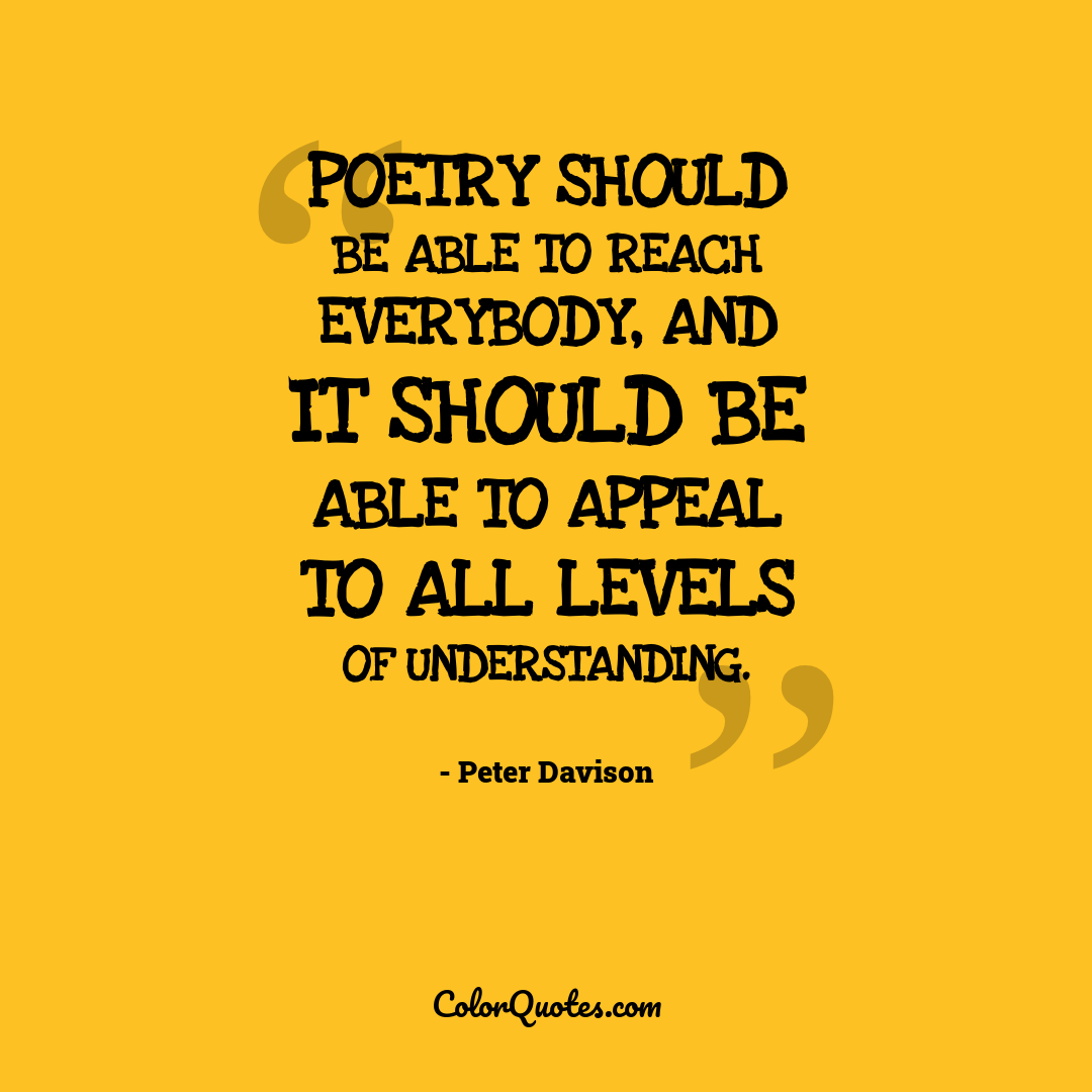 Poetry should be able to reach everybody, and it should be able to appeal to all levels of understanding.