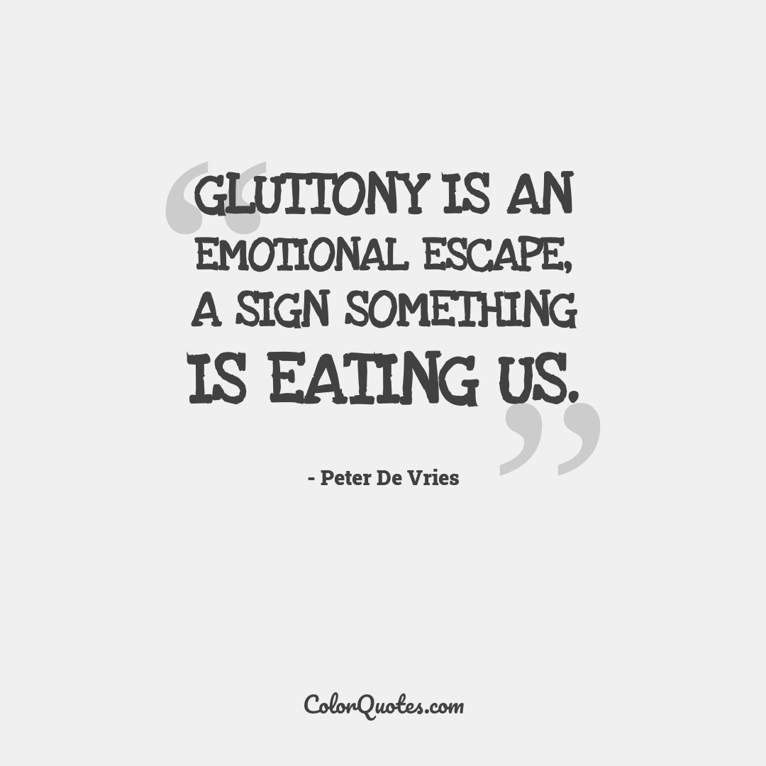 Gluttony is an emotional escape, a sign something is eating us.