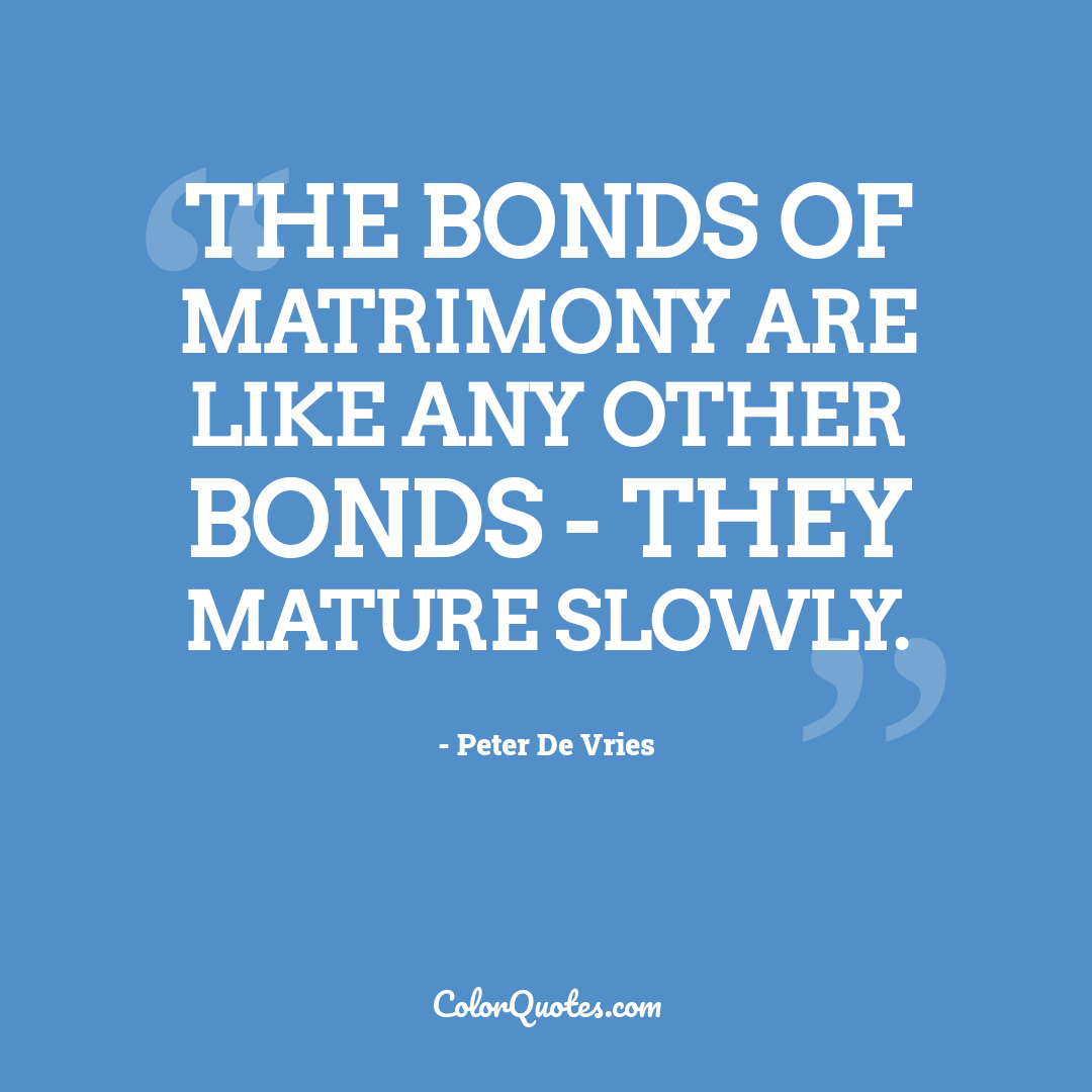 The bonds of matrimony are like any other bonds - they mature slowly.