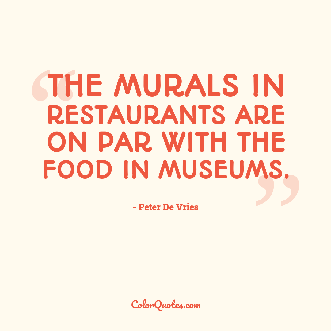 The murals in restaurants are on par with the food in museums.