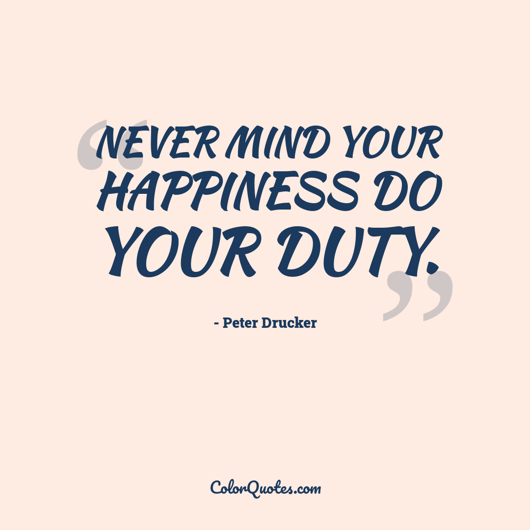 Never mind your happiness do your duty.