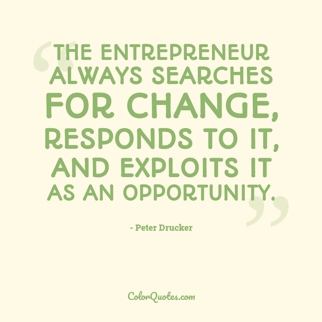 The entrepreneur always searches for change, responds to it, and exploits it as an opportunity.
