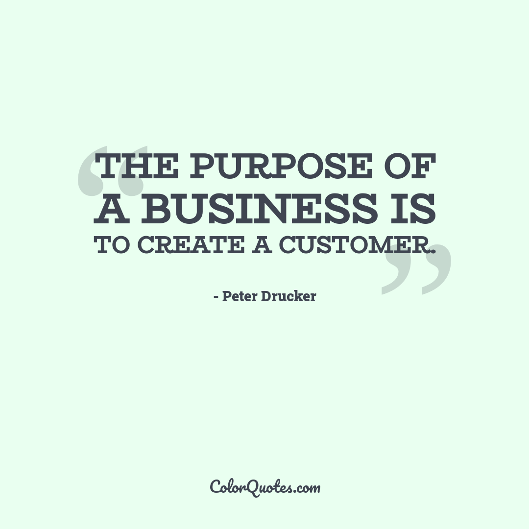 The purpose of a business is to create a customer.