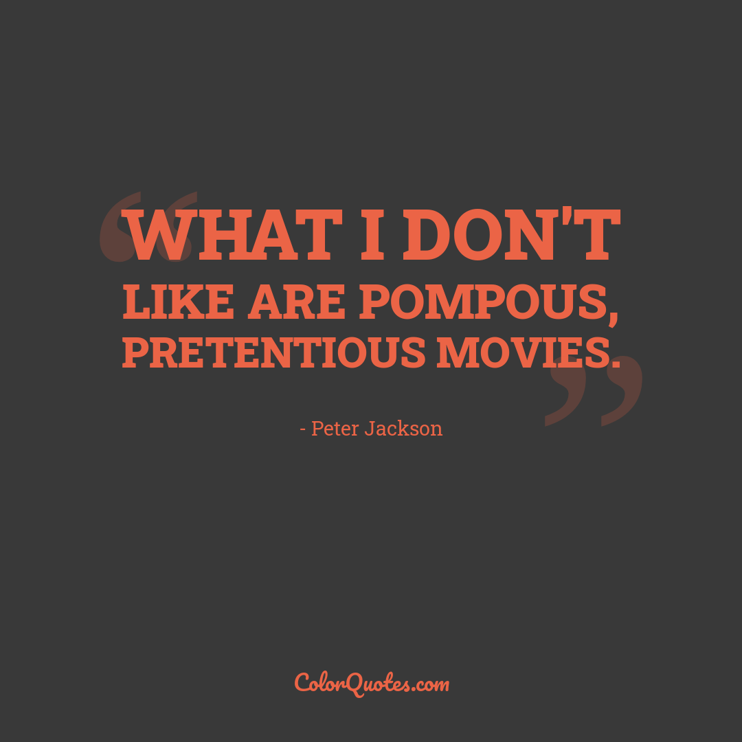 What I don't like are pompous, pretentious movies.