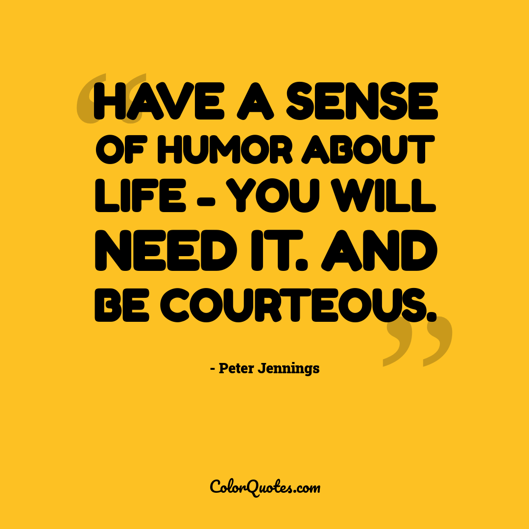 Have a sense of humor about life - you will need it. And be courteous.