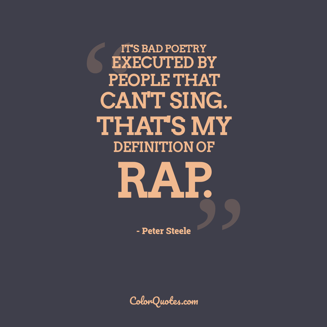 It's bad poetry executed by people that can't sing. That's my definition of Rap.