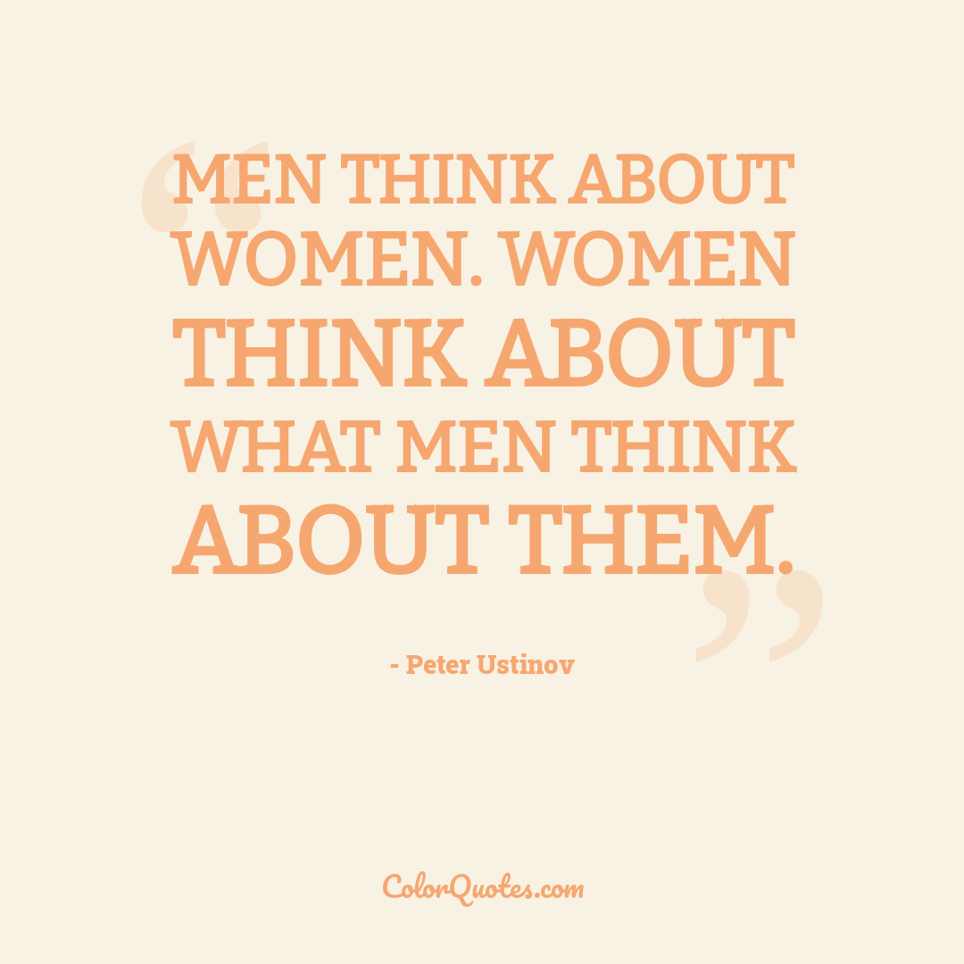 Men think about women. Women think about what men think about them.