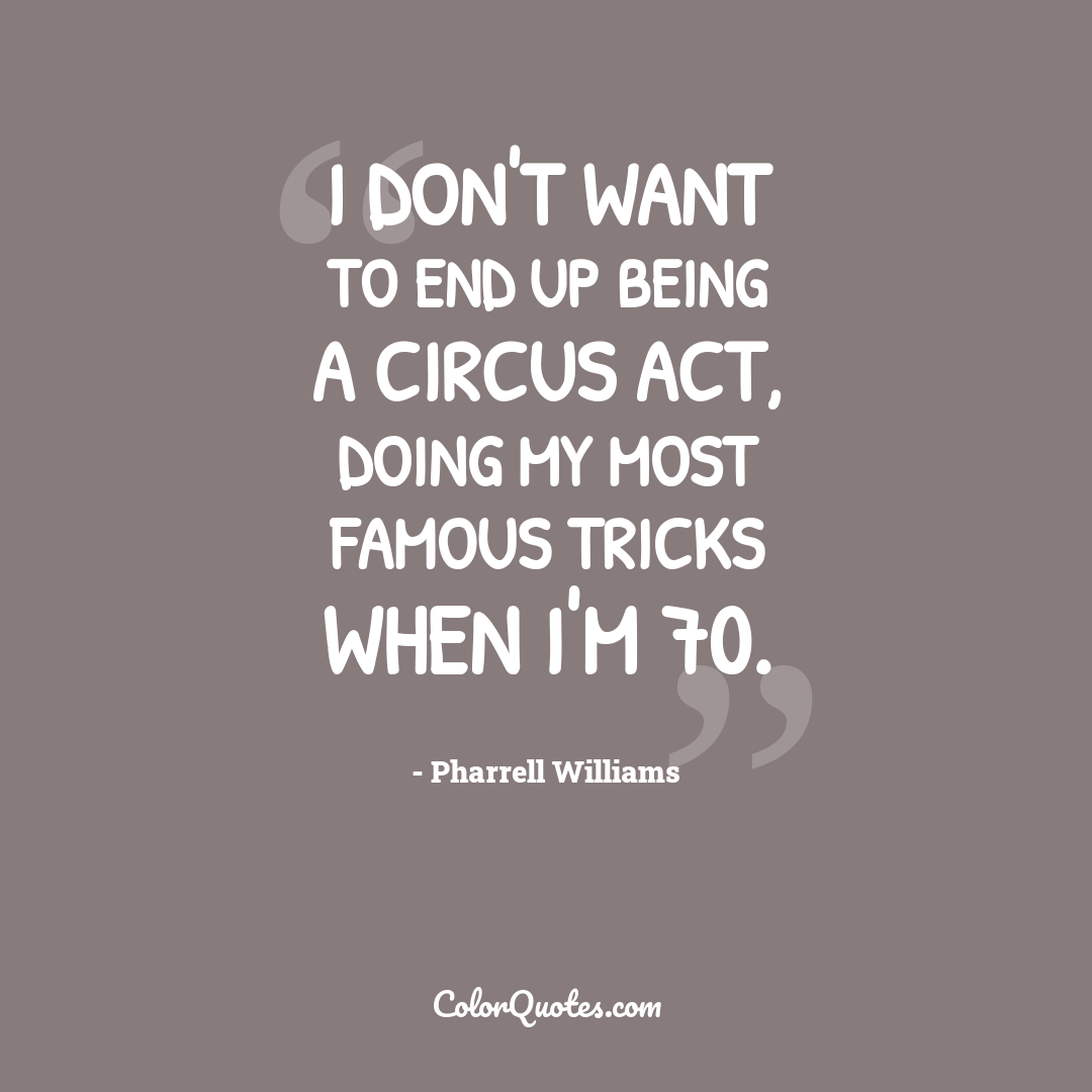 I don't want to end up being a circus act, doing my most famous tricks when I'm 70.