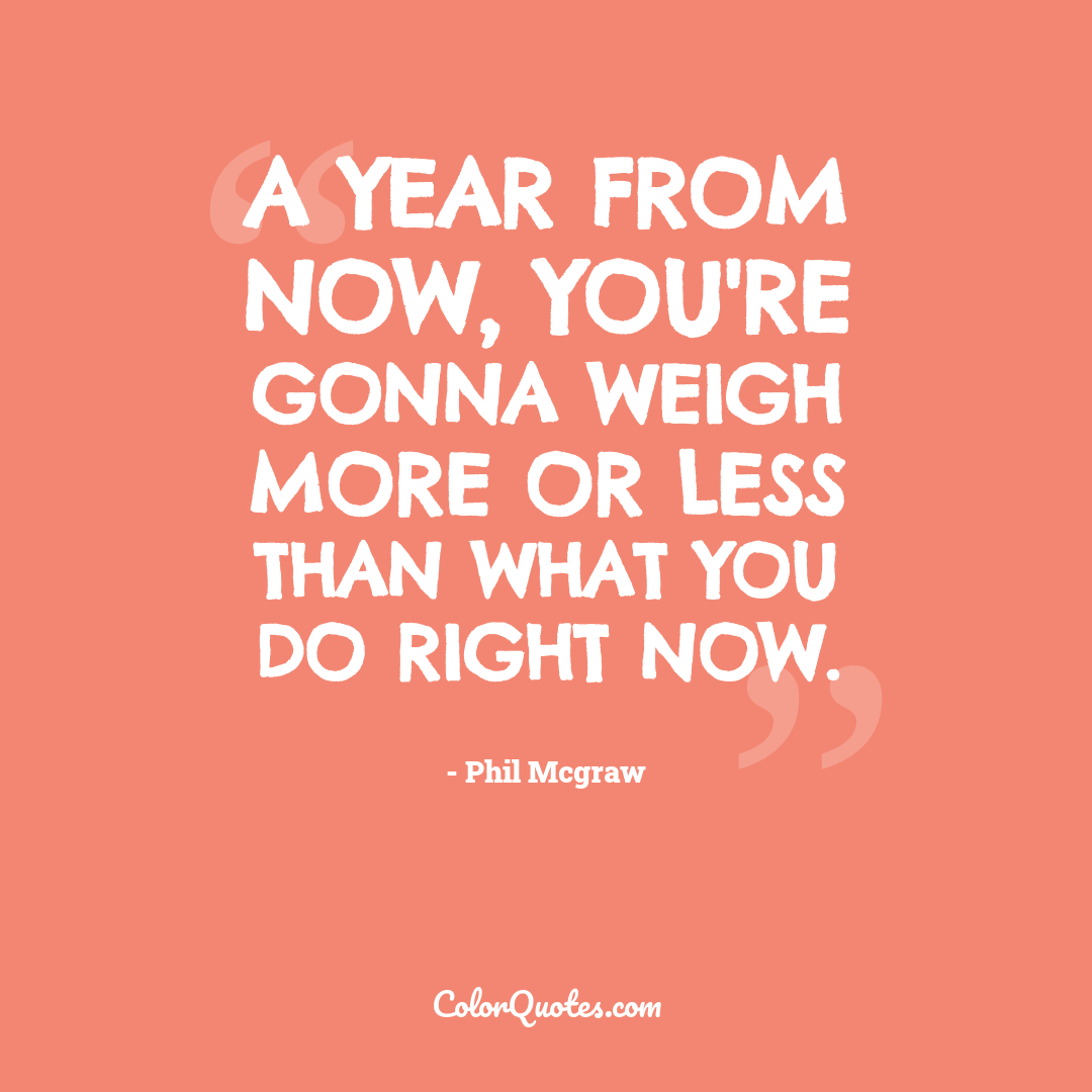 A year from now, you're gonna weigh more or less than what you do right now.
