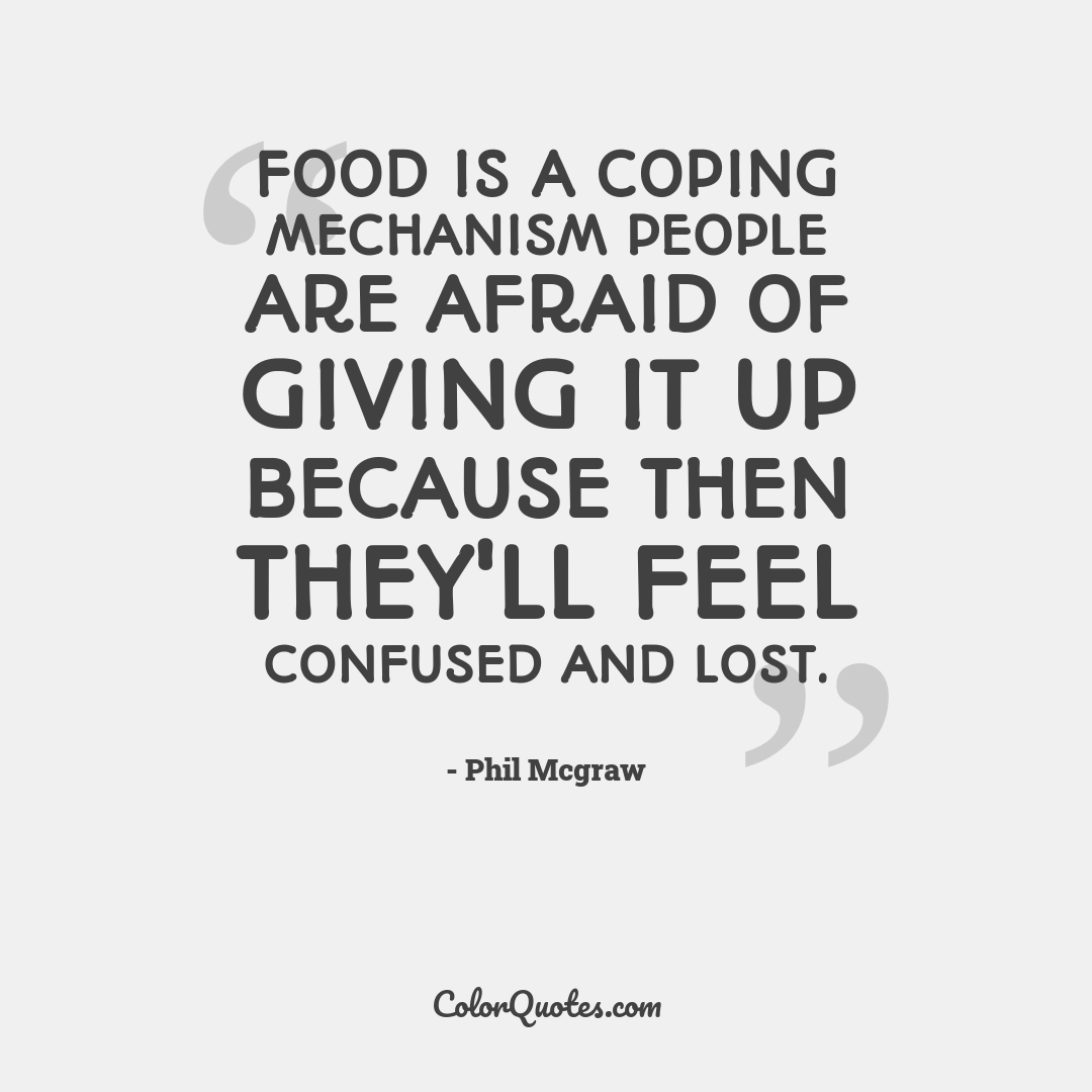 Food is a coping mechanism people are afraid of giving it up because then they'll feel confused and lost.