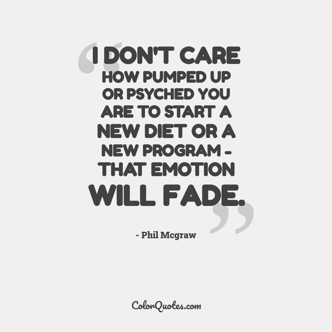 I don't care how pumped up or psyched you are to start a new diet or a new program - that emotion will fade.