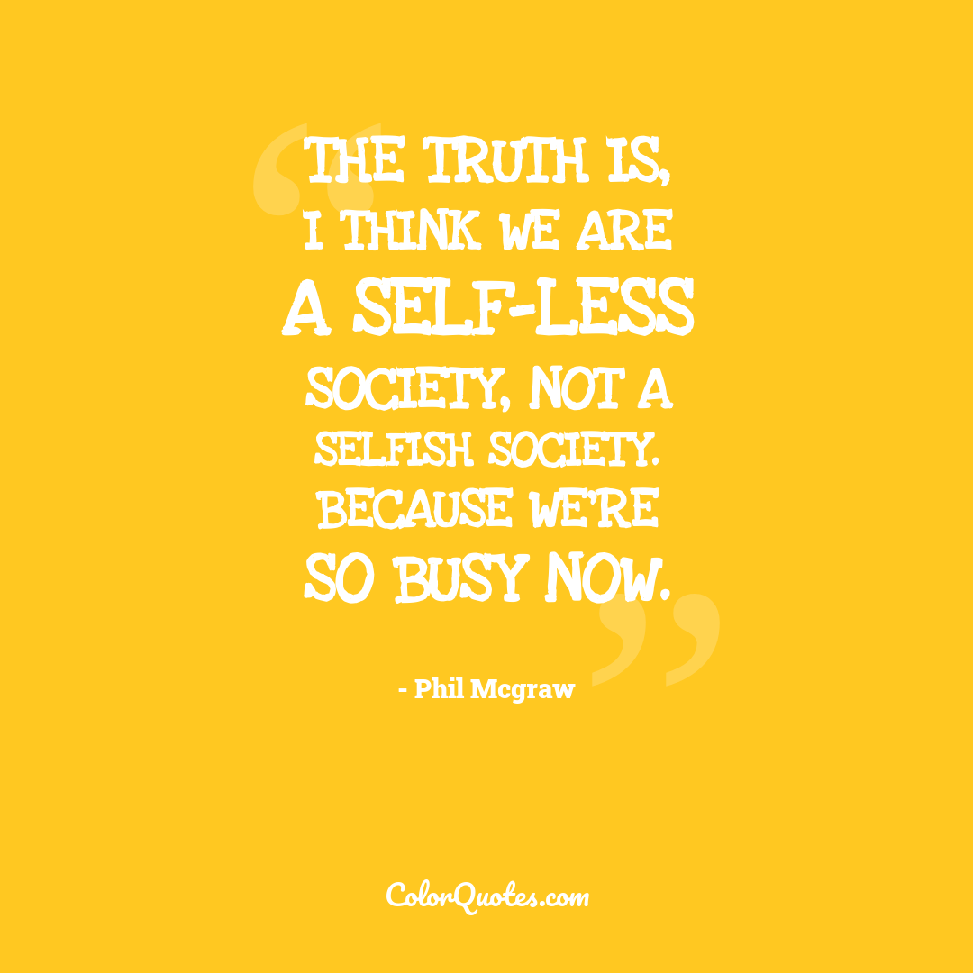 The truth is, I think we are a self-less society, not a selfish society. Because we're so busy now.