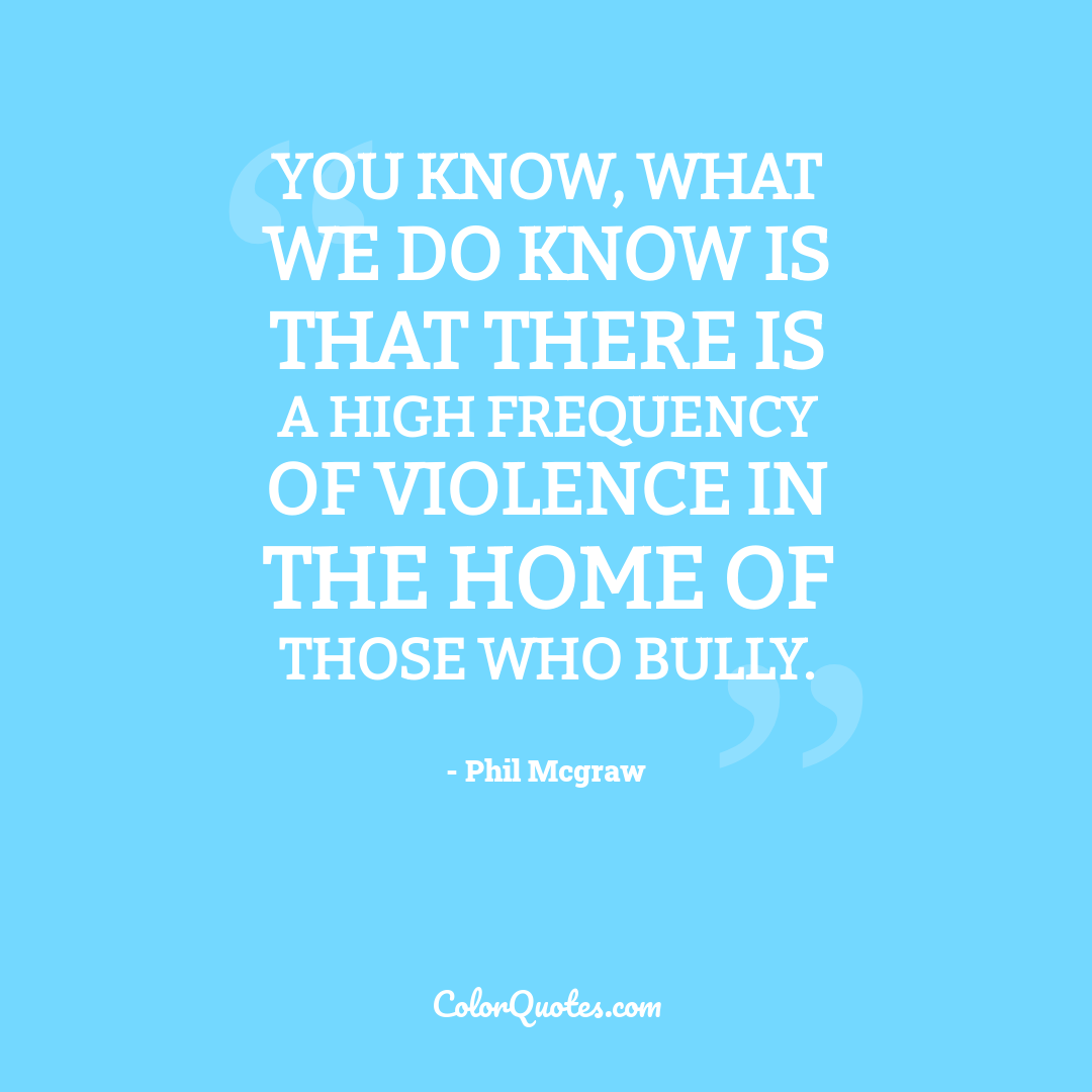 You know, what we do know is that there is a high frequency of violence in the home of those who bully.