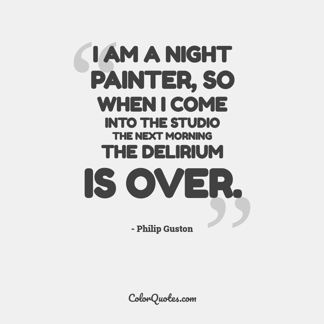 I am a night painter, so when I come into the studio the next morning the delirium is over.