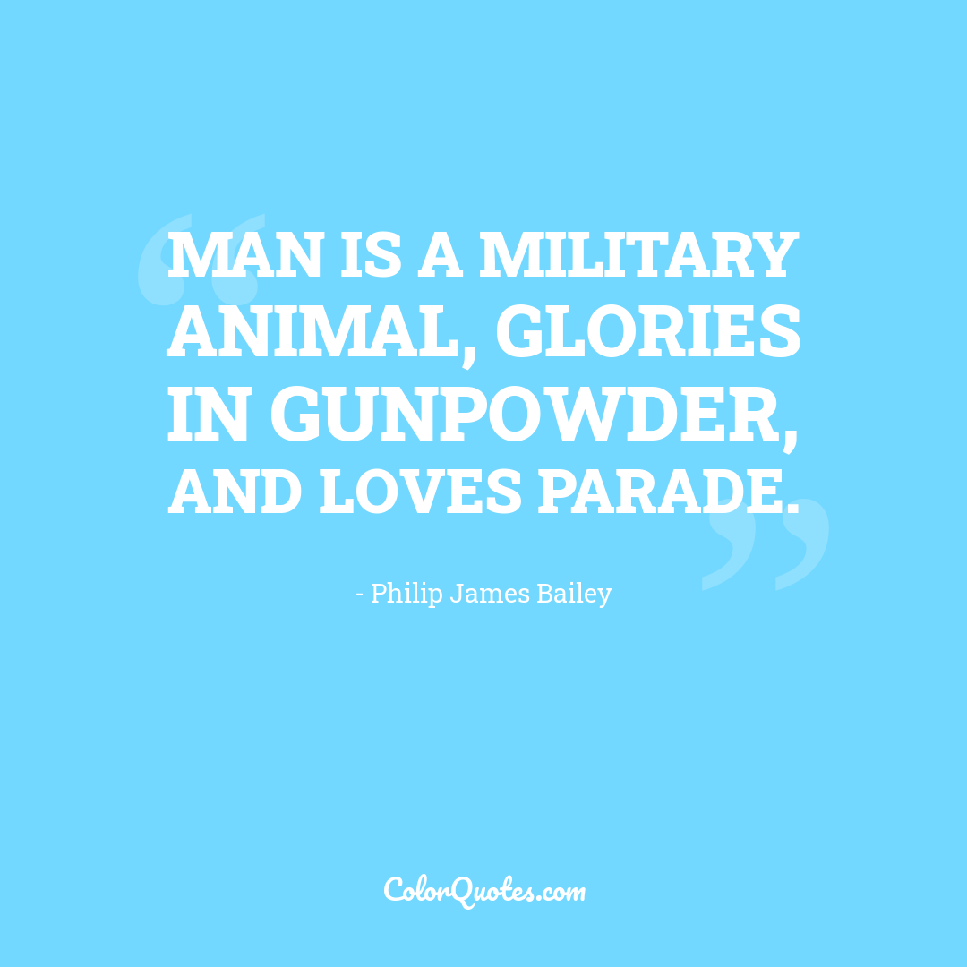 Man is a military animal, glories in gunpowder, and loves parade.