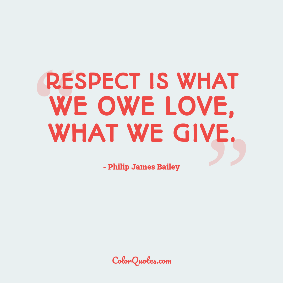 Respect is what we owe love, what we give.