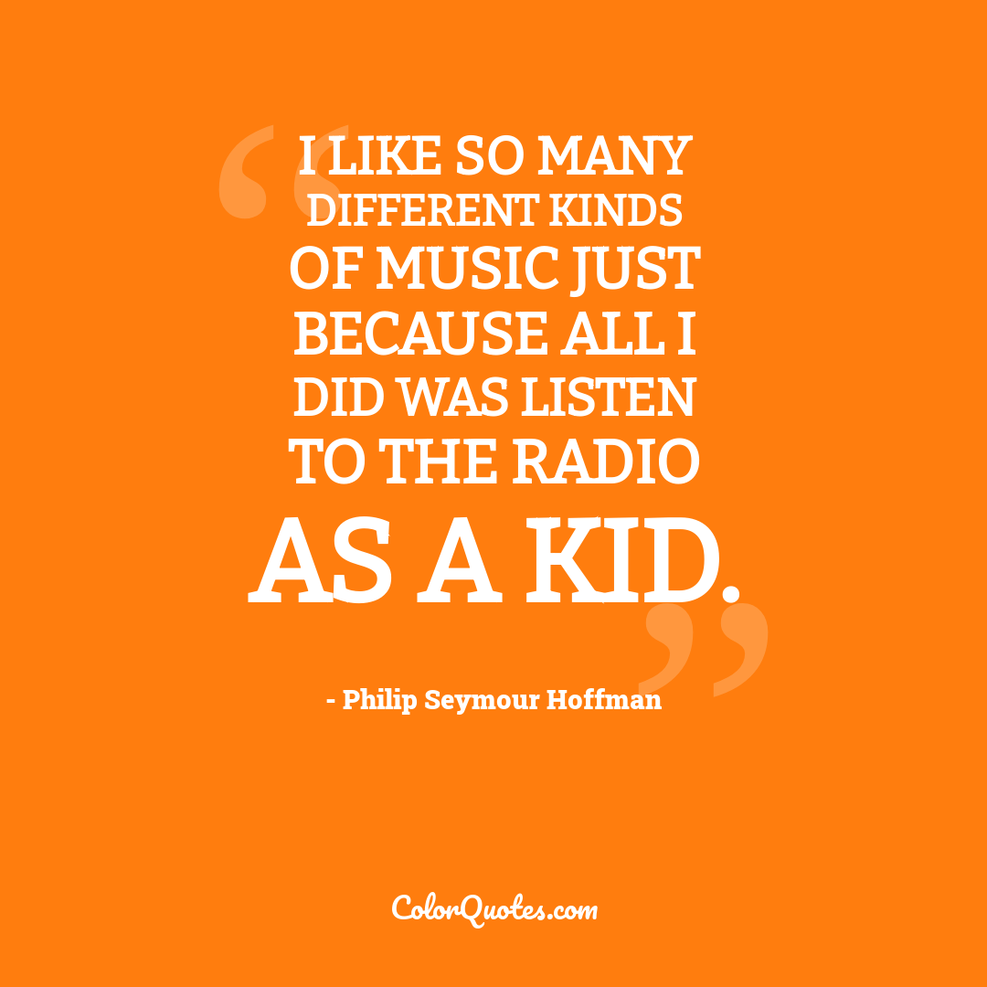 I like so many different kinds of music just because all I did was listen to the radio as a kid.