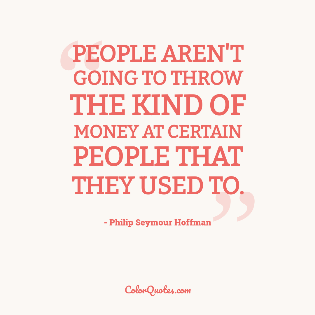 People aren't going to throw the kind of money at certain people that they used to.