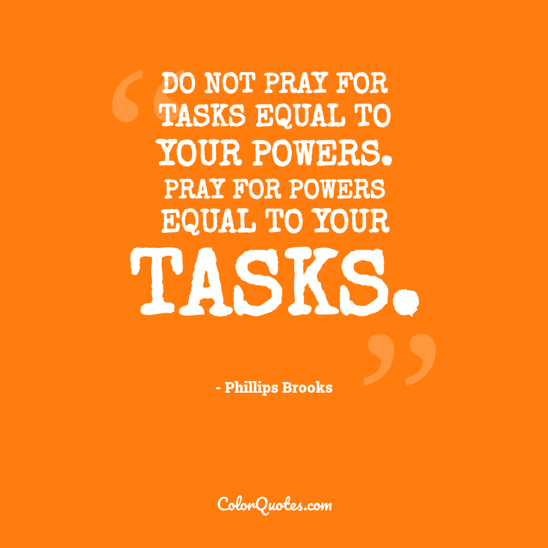 Do not pray for tasks equal to your powers. Pray for powers equal to your tasks.