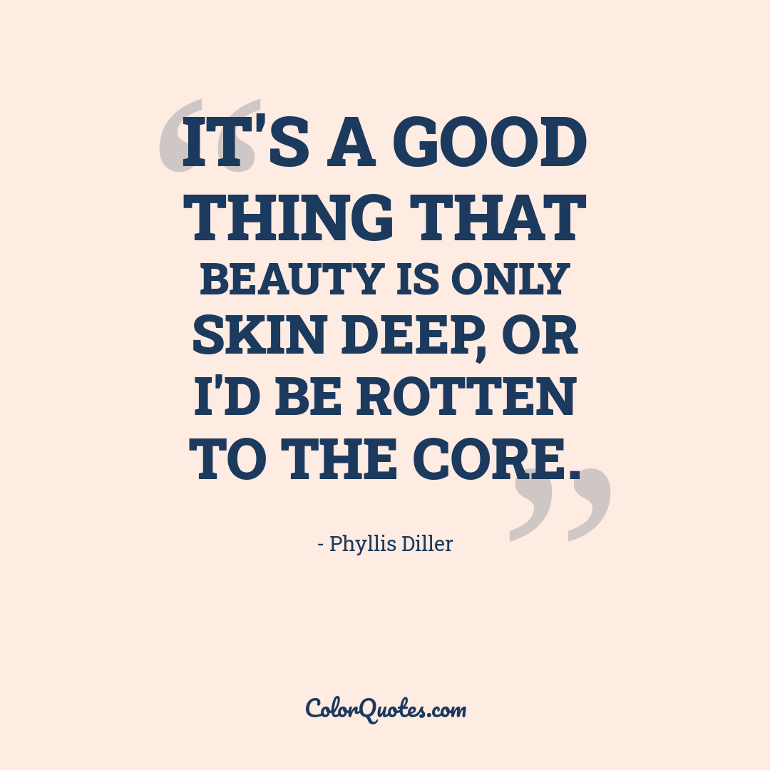 It's a good thing that beauty is only skin deep, or I'd be rotten to the core.