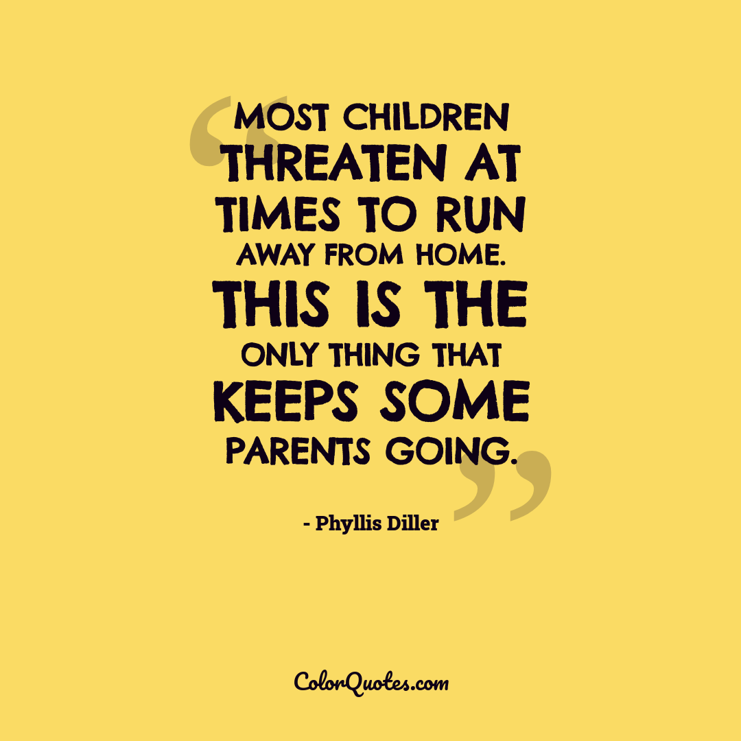 Most children threaten at times to run away from home. This is the only thing that keeps some parents going.