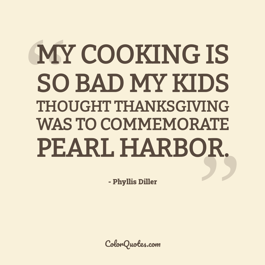 My cooking is so bad my kids thought Thanksgiving was to commemorate Pearl Harbor.