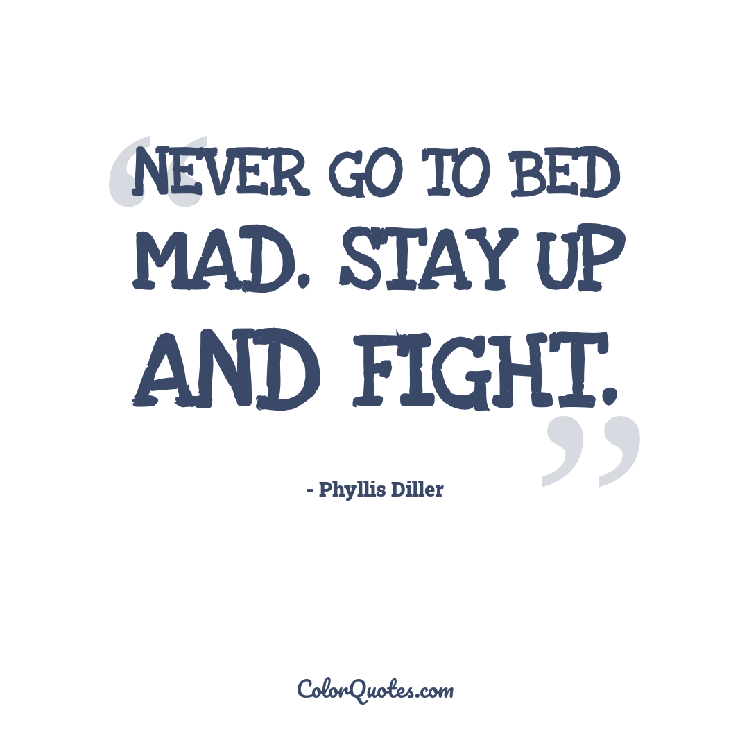 Never go to bed mad. Stay up and fight.