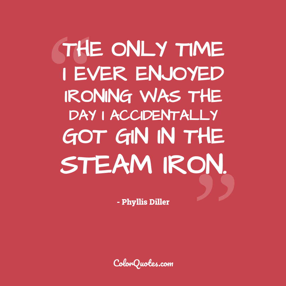 The only time I ever enjoyed ironing was the day I accidentally got gin in the steam iron.