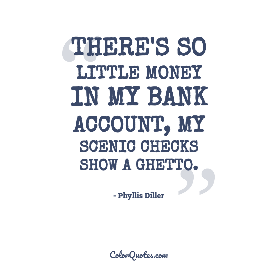 There's so little money in my bank account, my scenic checks show a ghetto.