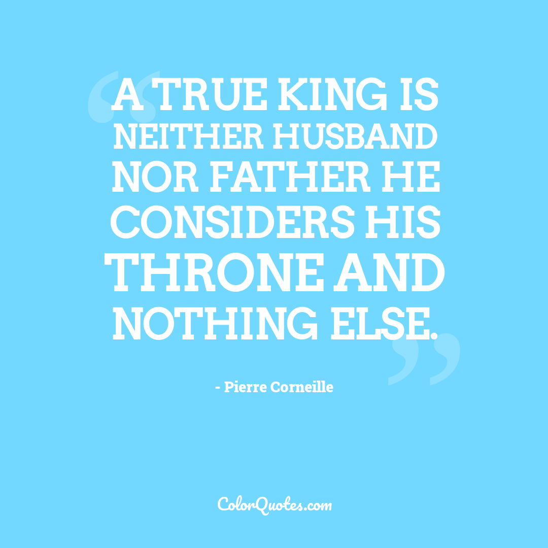 A true king is neither husband nor father he considers his throne and nothing else.
