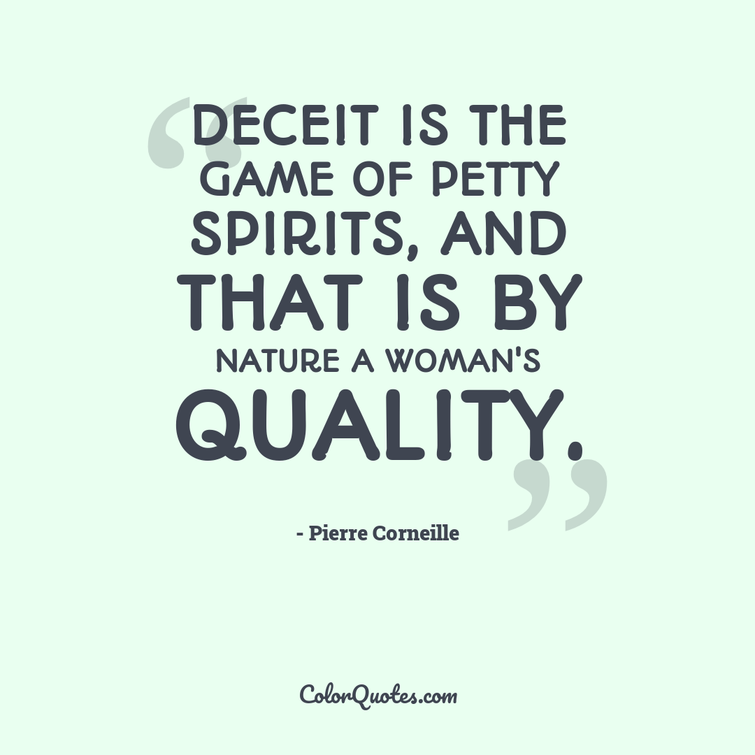 Deceit is the game of petty spirits, and that is by nature a woman's quality.