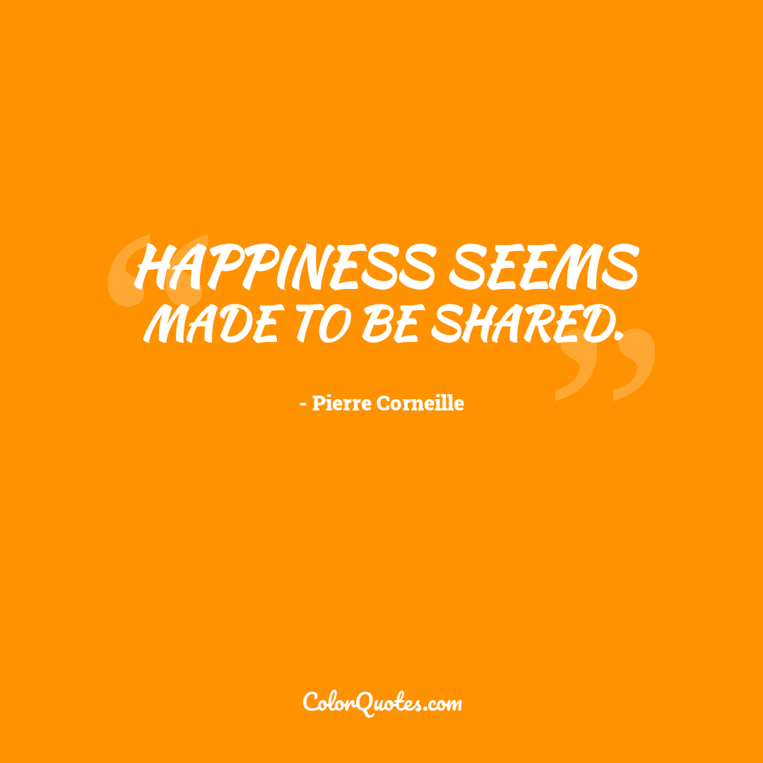 Happiness seems made to be shared.