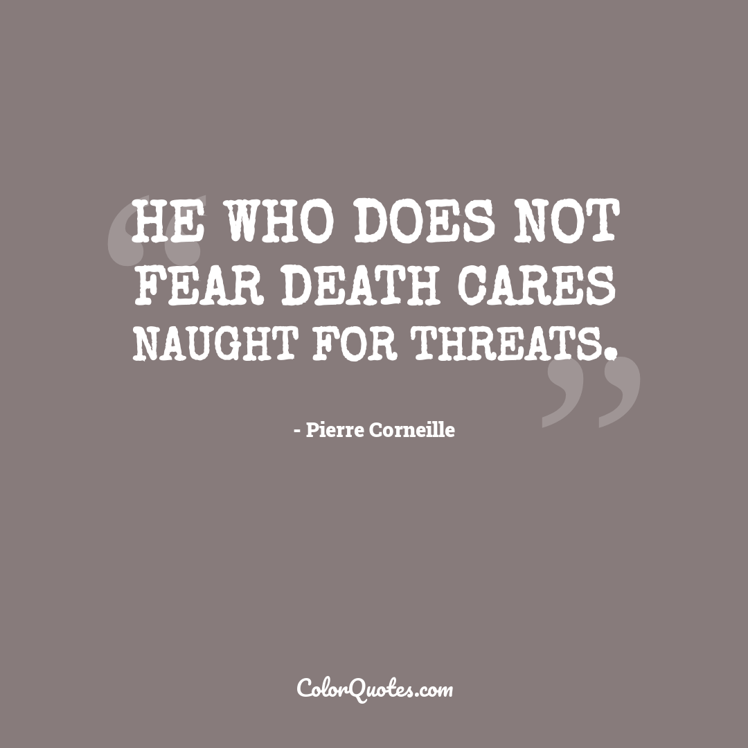 He who does not fear death cares naught for threats.
