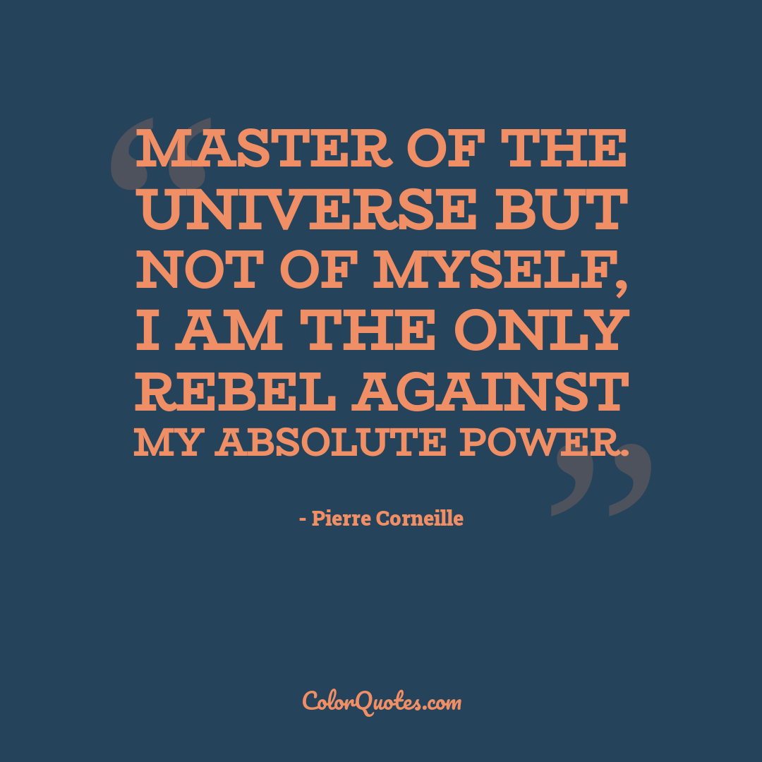 Master of the universe but not of myself, I am the only rebel against my absolute power.
