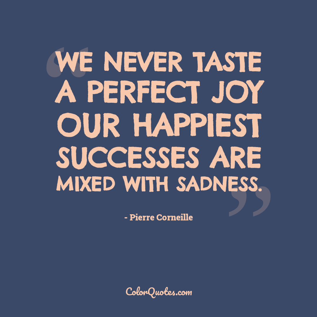 We never taste a perfect joy our happiest successes are mixed with sadness.