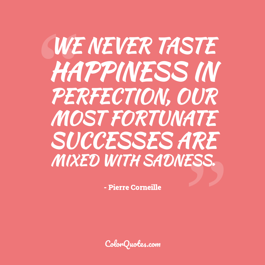 We never taste happiness in perfection, our most fortunate successes are mixed with sadness.