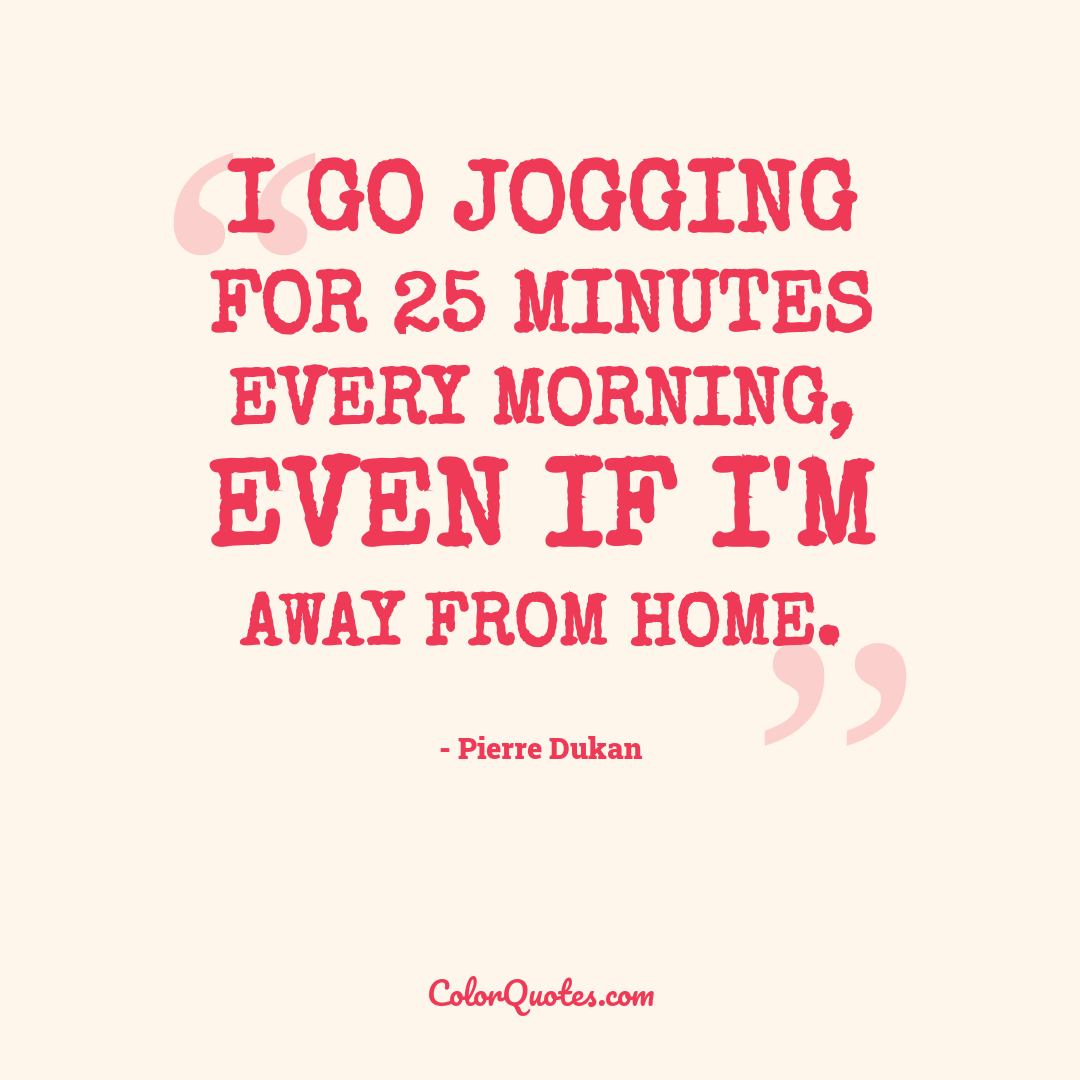I go jogging for 25 minutes every morning, even if I'm away from home.