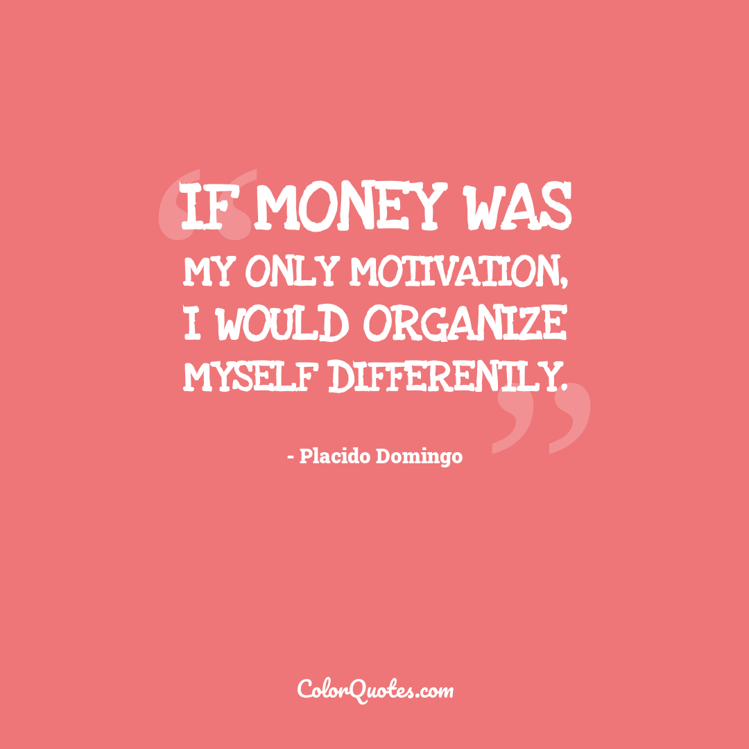 If money was my only motivation, I would organize myself differently.