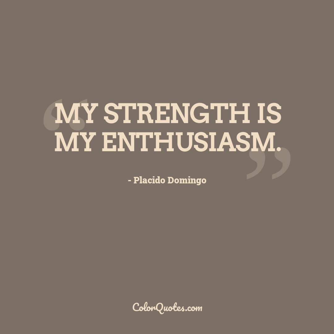My strength is my enthusiasm.