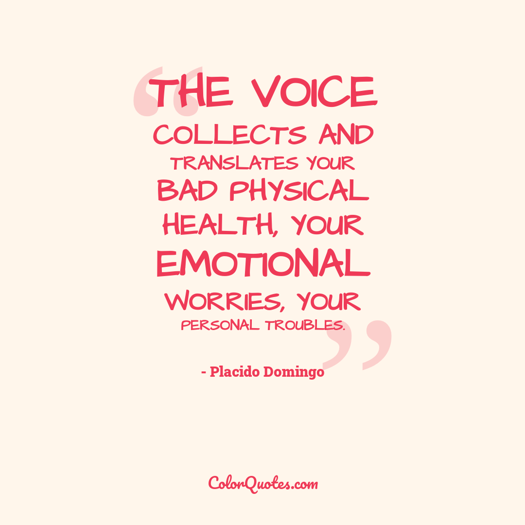 The voice collects and translates your bad physical health, your emotional worries, your personal troubles.