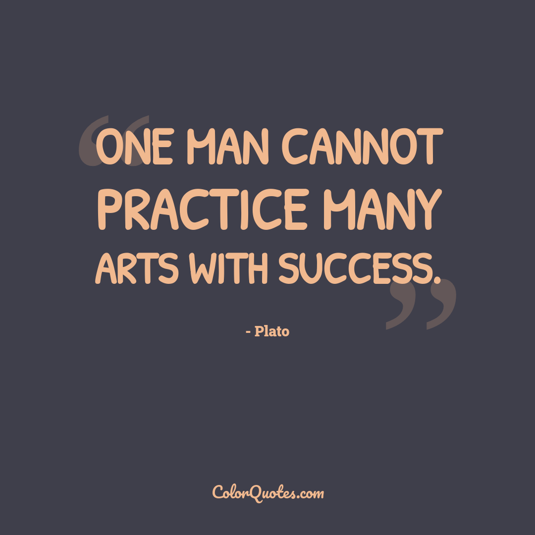 One man cannot practice many arts with success.