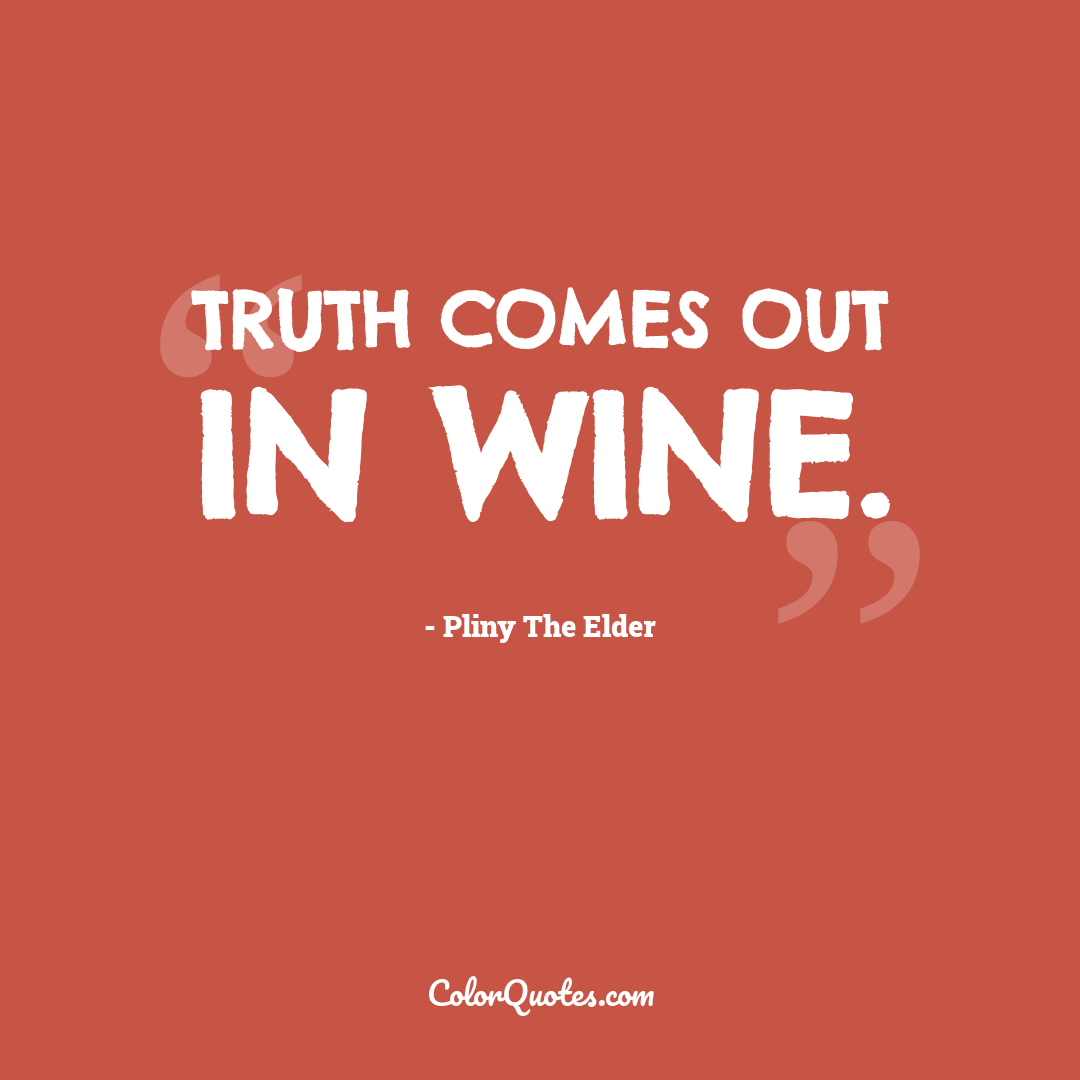 Truth comes out in wine.