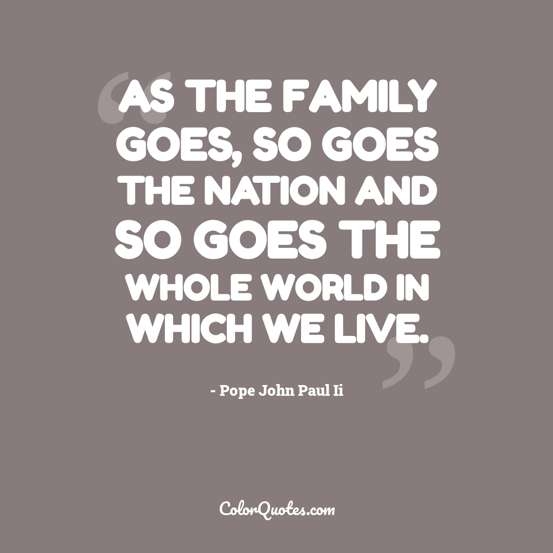 As the family goes, so goes the nation and so goes the whole world in which we live.